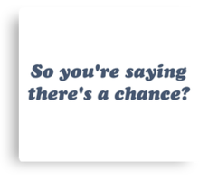 So You're Saying There's a Chance? Canvas Print
