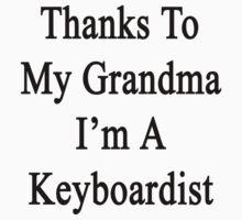 Thanks To My Grandma I'm A Keyboardist  by supernova23