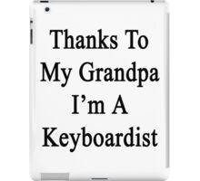 Thanks To My Grandpa I'm A Keyboardist  iPad Case/Skin