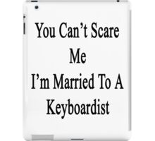 You Can't Scare Me I'm Married To A Keyboardist  iPad Case/Skin