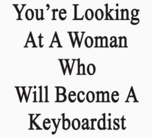 You're Looking At A Woman Who Will Become A Keyboardist  by supernova23