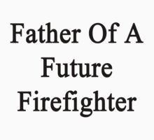 Father Of A Future Firefighter  by supernova23