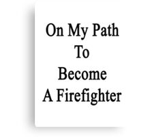 On My Path To Become A Firefighter  Canvas Print