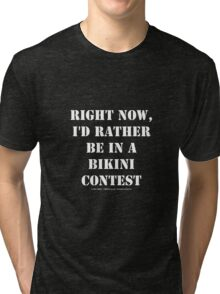 Right Now, I'd Rather Be In A Bikini Contest - White Text Tri-blend T-Shirt