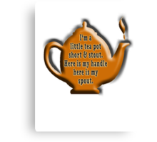 I'm a little tea pot, short & stout, here is my handle, here is my spout. Childs poem Canvas Print