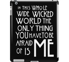 in this whole wide wicked world the only thing you have to be afraid of is me  iPad Case/Skin