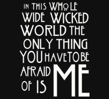 in this whole wide wicked world the only thing you have to be afraid of is me  by ElyB