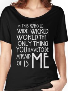 in this whole wide wicked world the only thing you have to be afraid of is me  Women's Relaxed Fit T-Shirt