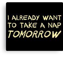 I Already Want To Take A Nap Tomorrow Canvas Print