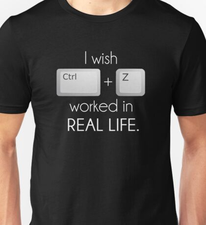 I Wish Ctrl Z Worked in Real Life Unisex T-Shirt
