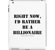 Right Now, I'd Rather Be A Billionaire - Black Text iPad Case/Skin