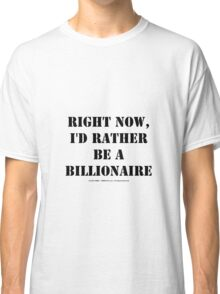 Right Now, I'd Rather Be A Billionaire - Black Text Classic T-Shirt