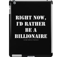 Right Now, I'd Rather Be A Billionaire - White Text iPad Case/Skin