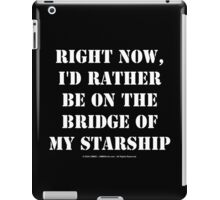 Right Now, I'd Rather Be On The Bridge Of My Starship - White Text iPad Case/Skin