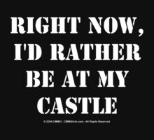 Right Now, I'd Rather Be At My Castle - White Text by cmmei