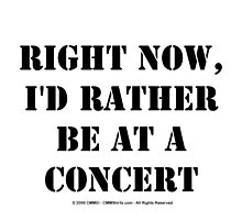Right Now, I'd Rather Be At A Concert - Black Text by cmmei