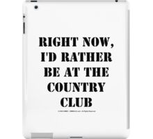Right Now, I'd Rather Be At The Country Club - Black Text iPad Case/Skin