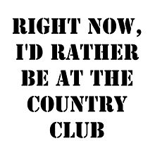 Right Now, I'd Rather Be At The Country Club - Black Text by cmmei