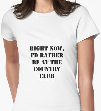 Right Now, I'd Rather Be At The Country Club - Black Text Womens Fitted T-Shirt
