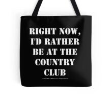 Right Now, I'd Rather Be At The Country Club - White Text Tote Bag
