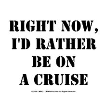 Right Now, I'd Rather Be On A Cruise - Black Text by cmmei