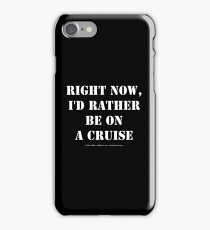 Right Now, I'd Rather Be On A Cruise - White Text iPhone Case/Skin