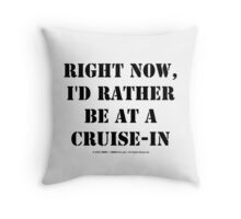 Right Now, I'd Rather Be At A Cruise-In - Black Text Throw Pillow