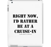 Right Now, I'd Rather Be At A Cruise-In - Black Text iPad Case/Skin