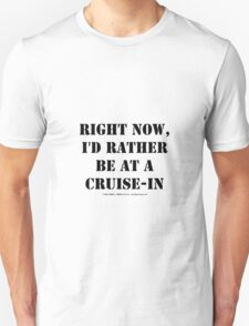 Right Now, I'd Rather Be At A Cruise-In - Black Text Unisex T-Shirt