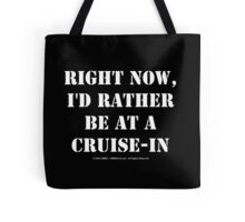 Right Now, I'd Rather Be At A Cruise-In - White Text Tote Bag