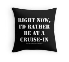 Right Now, I'd Rather Be At A Cruise-In - White Text Throw Pillow