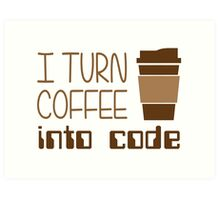 I Turn Coffee Into Programming Code Art Print