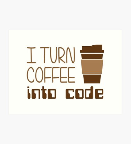 I Turn Coffee Into Programming Code Art Print