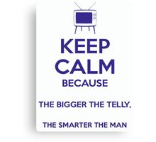 Keep Calm because The Bigger The Telly, The Smarter The Man Canvas Print