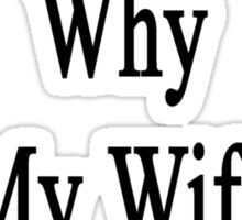 If I'm So Dumb Why Is My Wife A Plumber?  Sticker