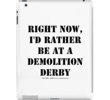 Right Now, I'd Rather Be At A Demolition Derby - Black Text iPad Case/Skin