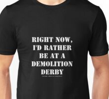 Right Now, I'd Rather Be At A Demolition Derby - White Text Unisex T-Shirt