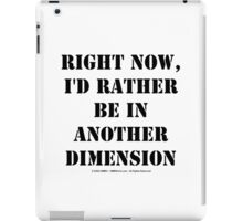 Right Now, I'd Rather Be In Another Dimension - Black Text iPad Case/Skin