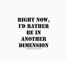 Right Now, I'd Rather Be In Another Dimension - Black Text Unisex T-Shirt