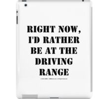 Right Now, I'd Rather Be At The Driving Range - Black Text iPad Case/Skin