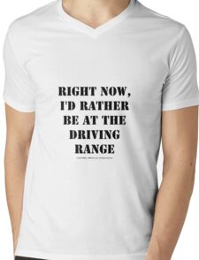 Right Now, I'd Rather Be At The Driving Range - Black Text Mens V-Neck T-Shirt
