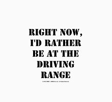 Right Now, I'd Rather Be At The Driving Range - Black Text Unisex T-Shirt