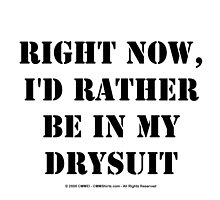 Right Now, I'd Rather Be In My Drysuit - Black Text by cmmei