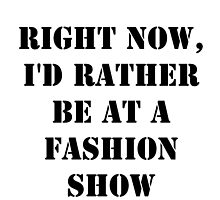 Right Now, I'd Rather Be At A Fashion Show - Black Text by cmmei