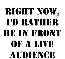Right Now, I'd Rather Be In Front Of A Live Audience - Black Text by cmmei