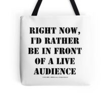 Right Now, I'd Rather Be In Front Of A Live Audience - Black Text Tote Bag