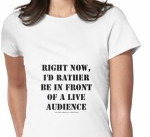 Right Now, I'd Rather Be In Front Of A Live Audience - Black Text Womens Fitted T-Shirt