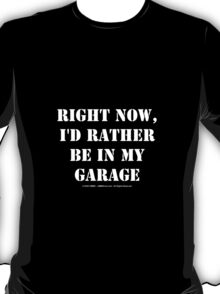 Right Now, I'd Rather Be In My Garage - White Text T-Shirt