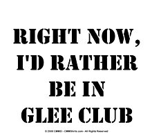 Right Now, I'd Rather Be In Glee Club - Black Text by cmmei