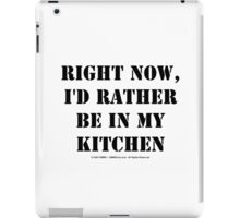 Right Now, I'd Rather Be In My Kitchen - Black Text iPad Case/Skin